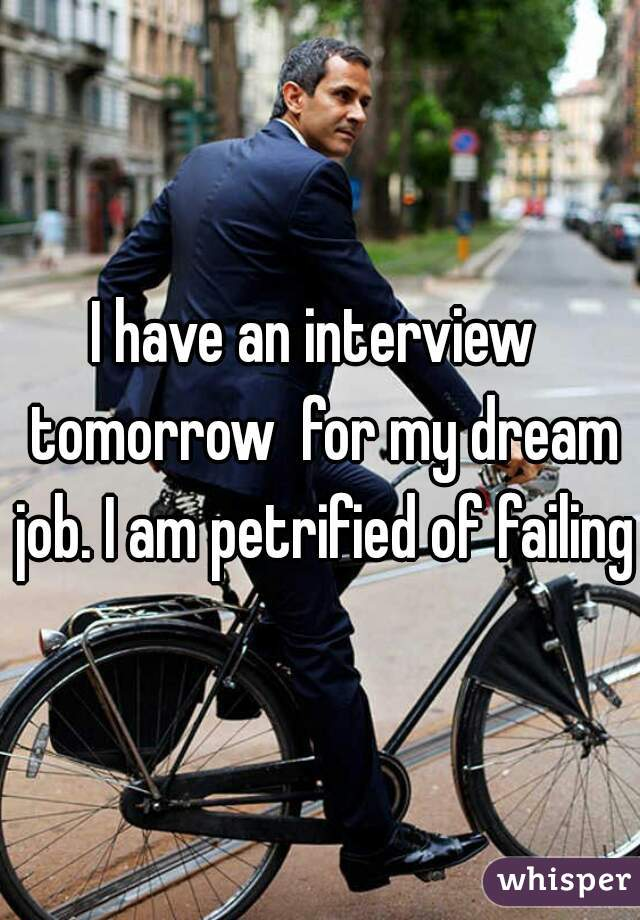I have an interview  tomorrow  for my dream job. I am petrified of failing.