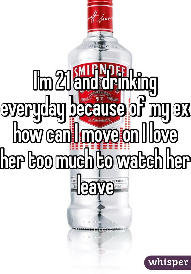I'm 21 and drinking everyday because of my ex how can I move on I love her too much to watch her leave
