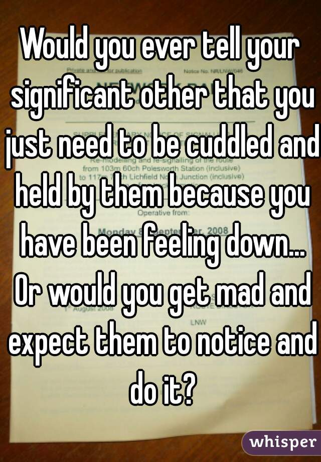 Would you ever tell your significant other that you just need to be cuddled and held by them because you have been feeling down... Or would you get mad and expect them to notice and do it?