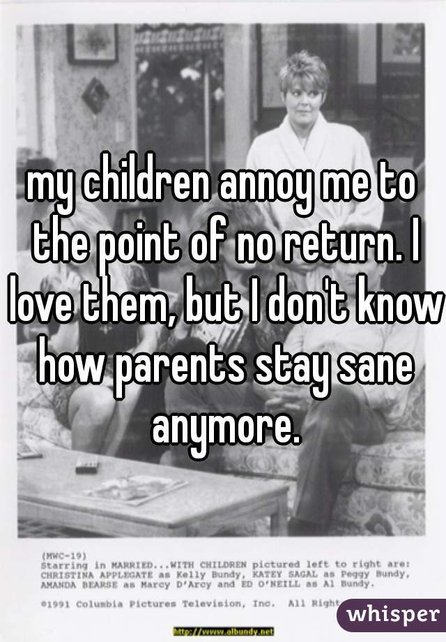 my children annoy me to the point of no return. I love them, but I don't know how parents stay sane anymore.