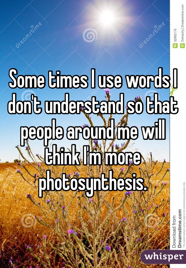Some times I use words I don't understand so that people around me will think I'm more photosynthesis.