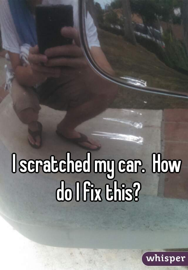 I scratched my car.  How do I fix this?