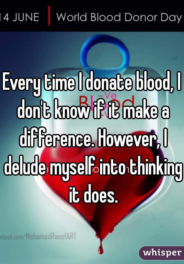 Every time I donate blood, I don't know if it make a difference. However, I delude myself into thinking it does.