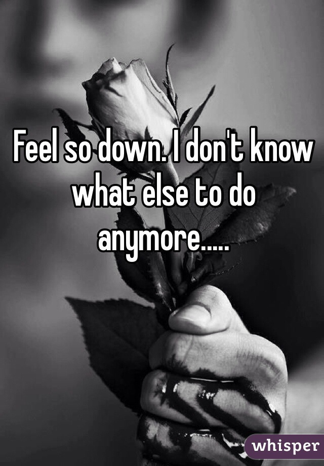 Feel so down. I don't know what else to do anymore.....