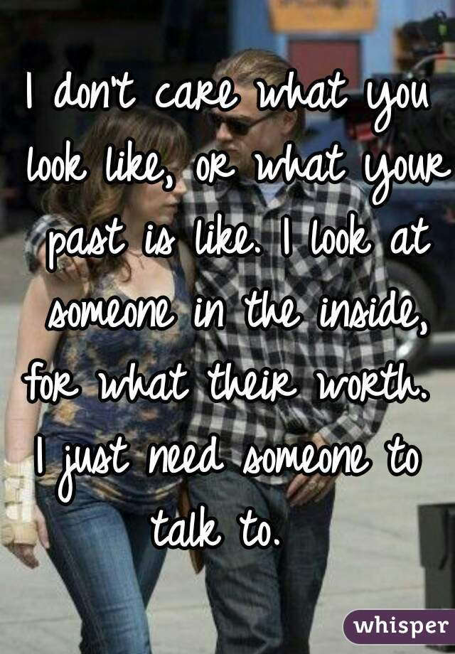 I don't care what you look like, or what your past is like. I look at someone in the inside, for what their worth.  I just need someone to talk to.