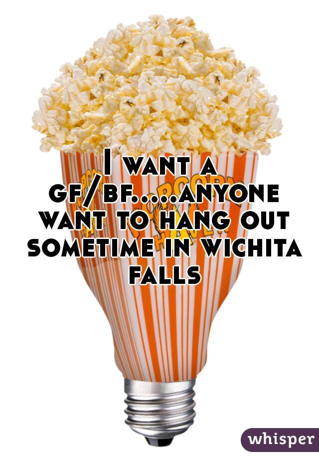 I want a gf/bf.....anyone want to hang out sometime in wichita falls