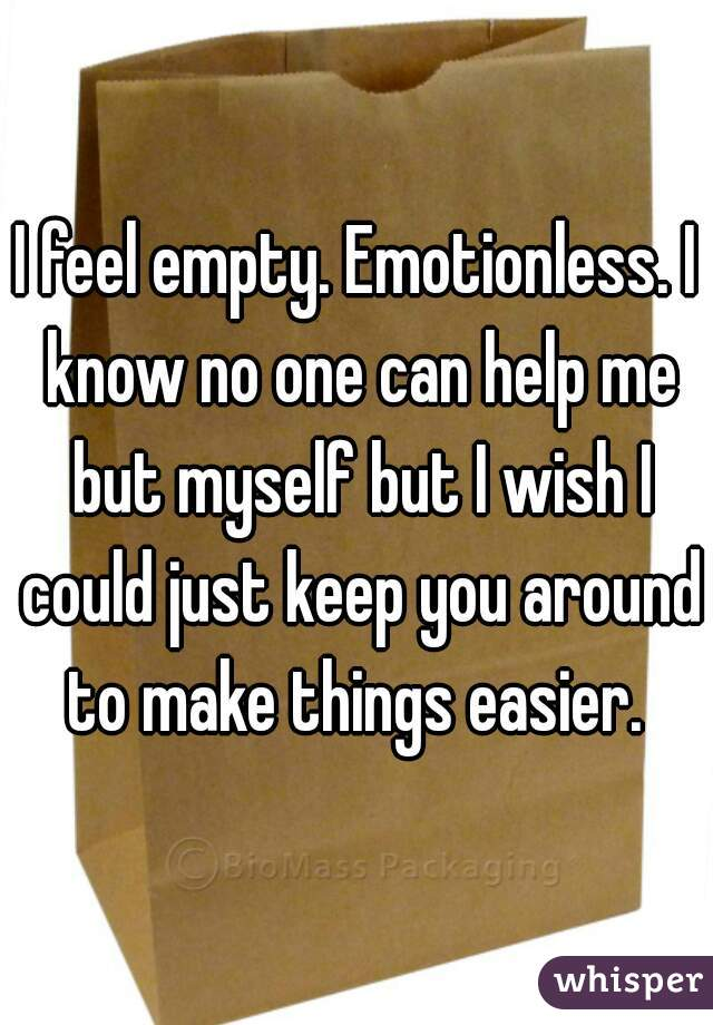 I feel empty. Emotionless. I know no one can help me but myself but I wish I could just keep you around to make things easier.