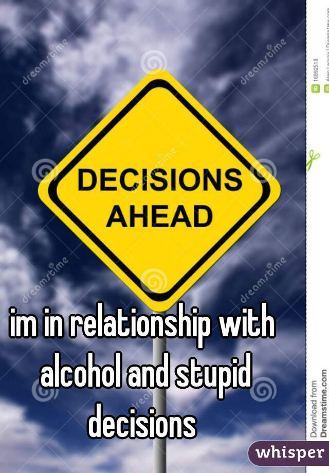 im in relationship with alcohol and stupid decisions