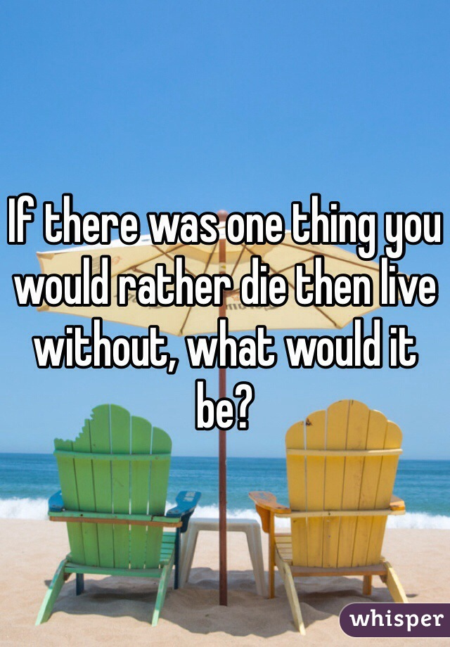 If there was one thing you would rather die then live without, what would it be?