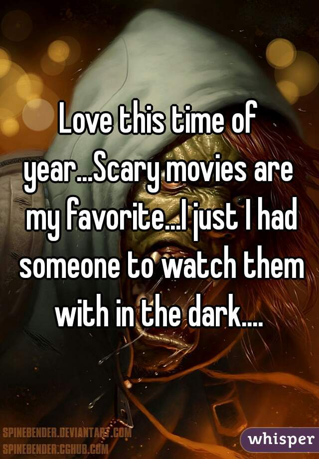 Love this time of year...Scary movies are  my favorite...I just I had someone to watch them with in the dark....