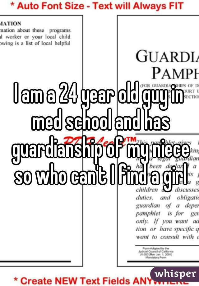 I am a 24 year old guy in med school and has guardianship of my niece so who can't I find a girl