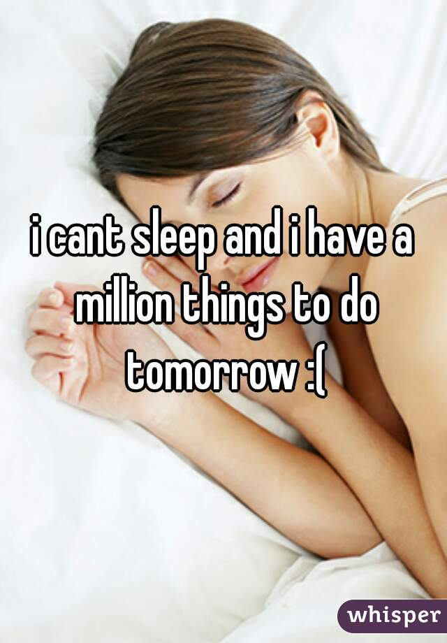 i cant sleep and i have a million things to do tomorrow :(