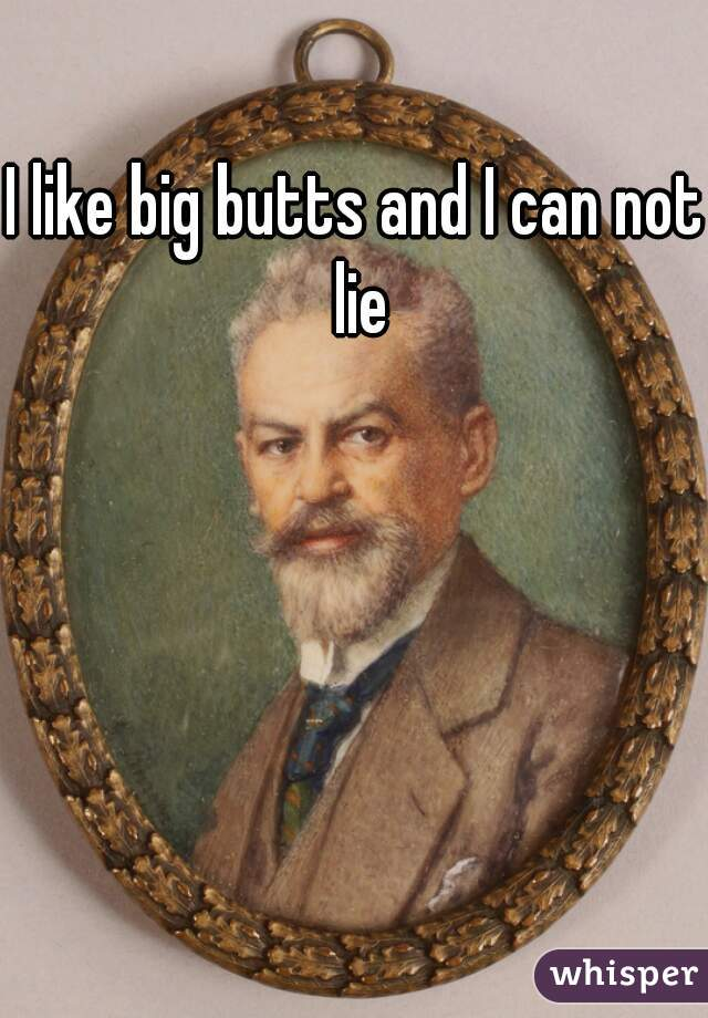 I like big butts and I can not lie