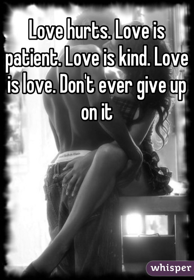 Love hurts. Love is patient. Love is kind. Love is love. Don't ever give up on it