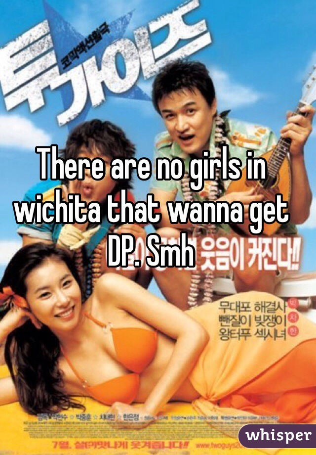 There are no girls in wichita that wanna get DP. Smh