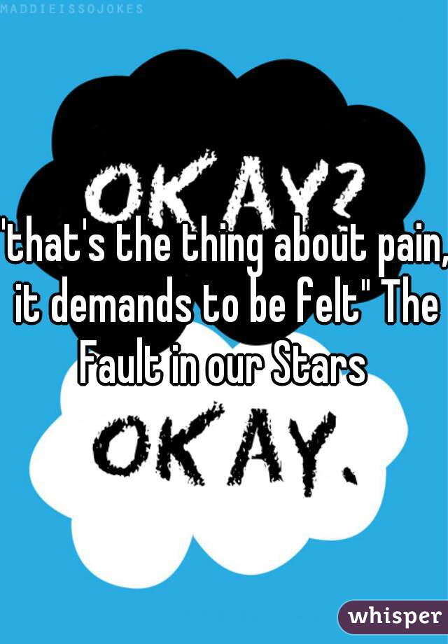 """""""that's the thing about pain, it demands to be felt"""" The Fault in our Stars"""