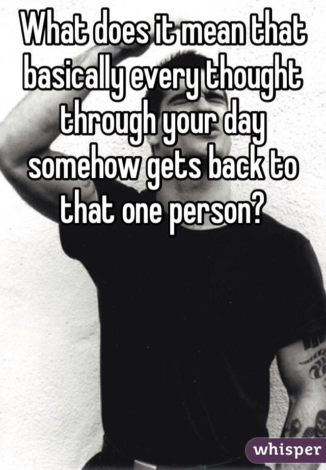 What does it mean that basically every thought through your day somehow gets back to that one person?