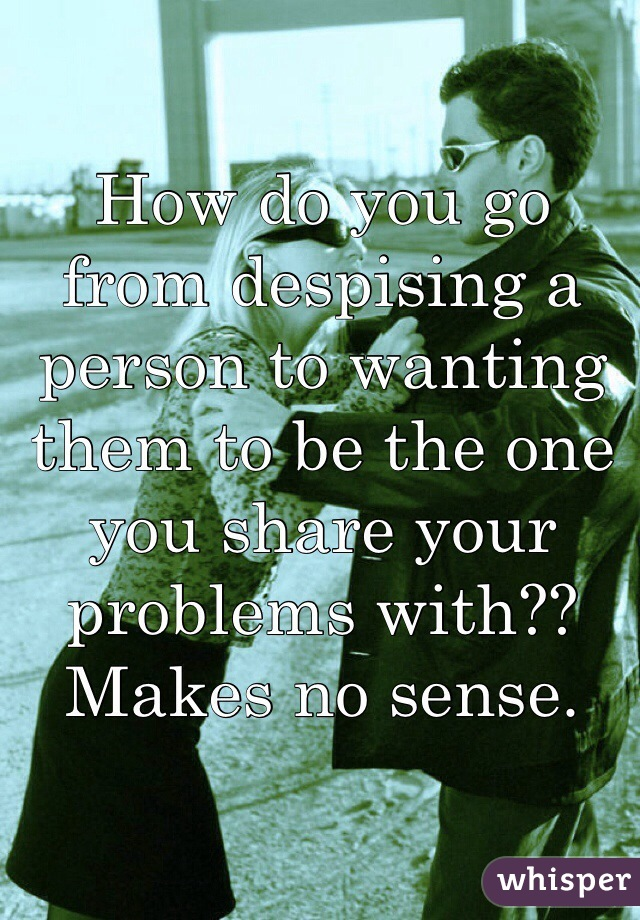 How do you go from despising a person to wanting them to be the one you share your problems with?? Makes no sense.