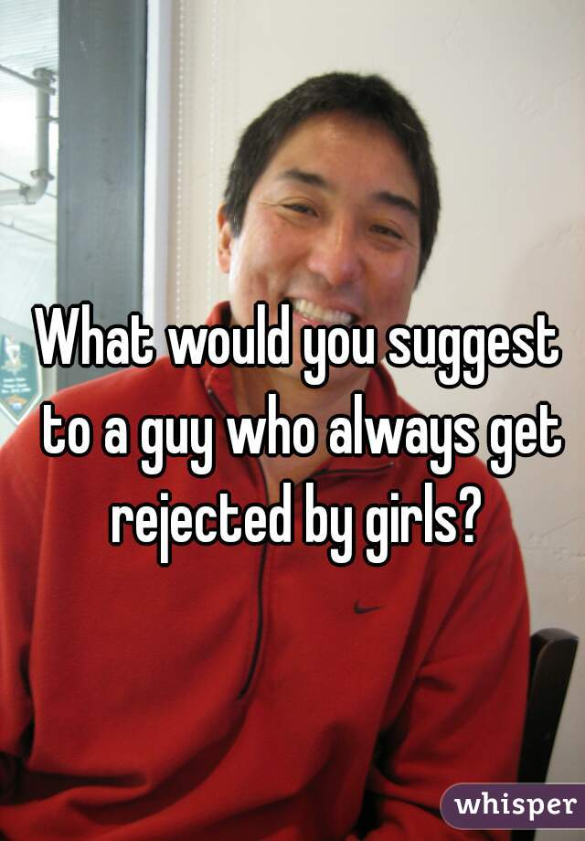 What would you suggest to a guy who always get rejected by girls?