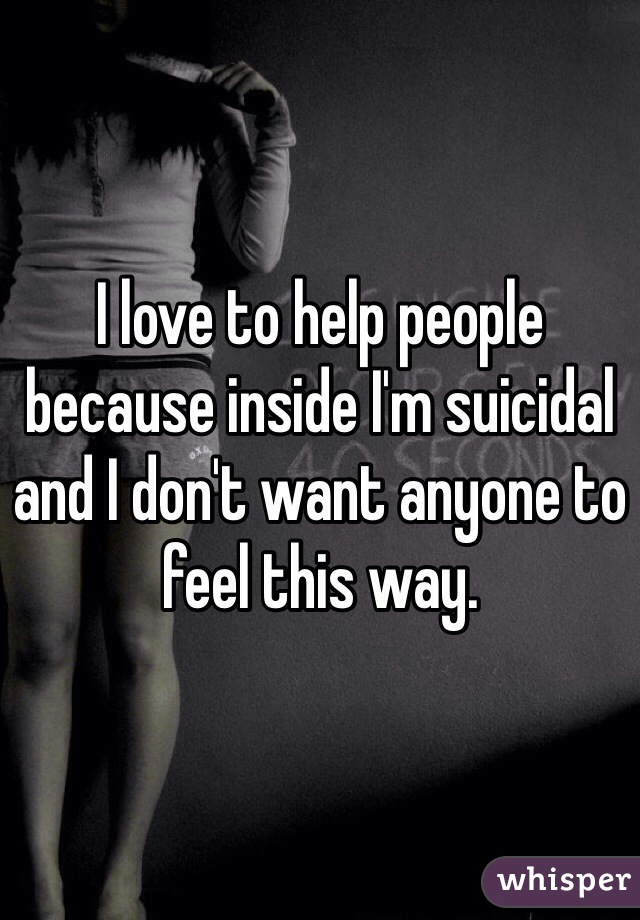 I love to help people because inside I'm suicidal and I don't want anyone to feel this way.