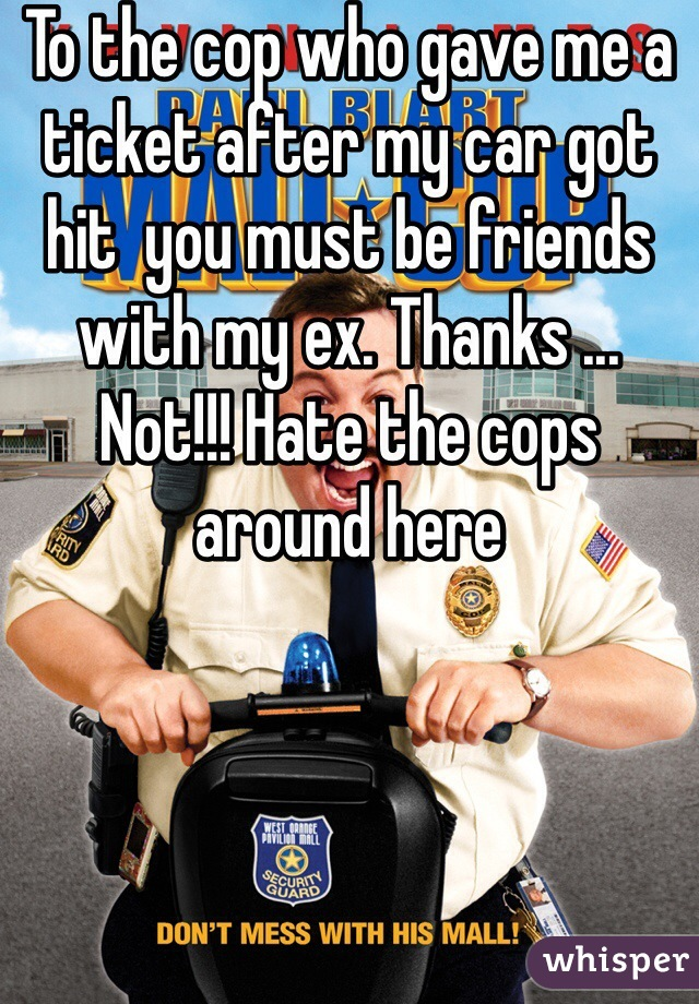 To the cop who gave me a ticket after my car got hit  you must be friends with my ex. Thanks ... Not!!! Hate the cops around here