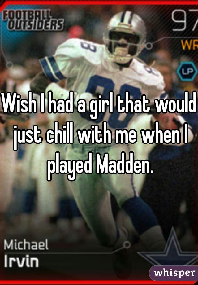 Wish I had a girl that would just chill with me when I played Madden.