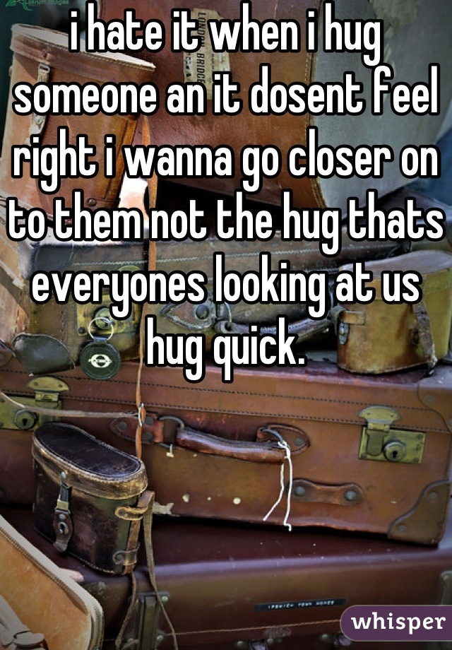 i hate it when i hug someone an it dosent feel right i wanna go closer on to them not the hug thats everyones looking at us hug quick.