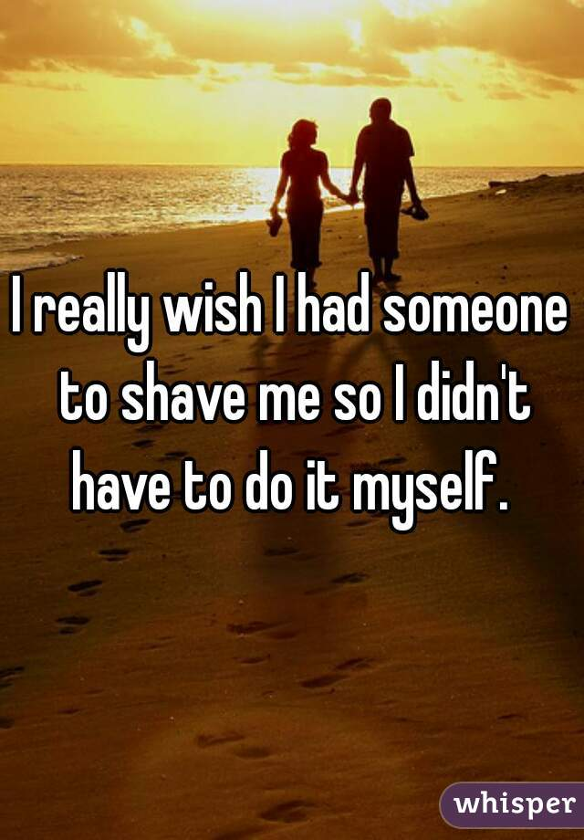I really wish I had someone to shave me so I didn't have to do it myself.