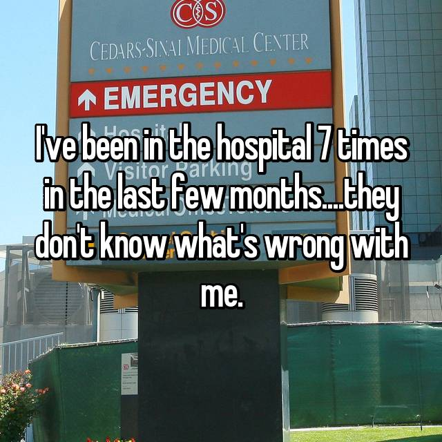I've been in the hospital 7 times in the last few months....they don't know what's wrong with me.