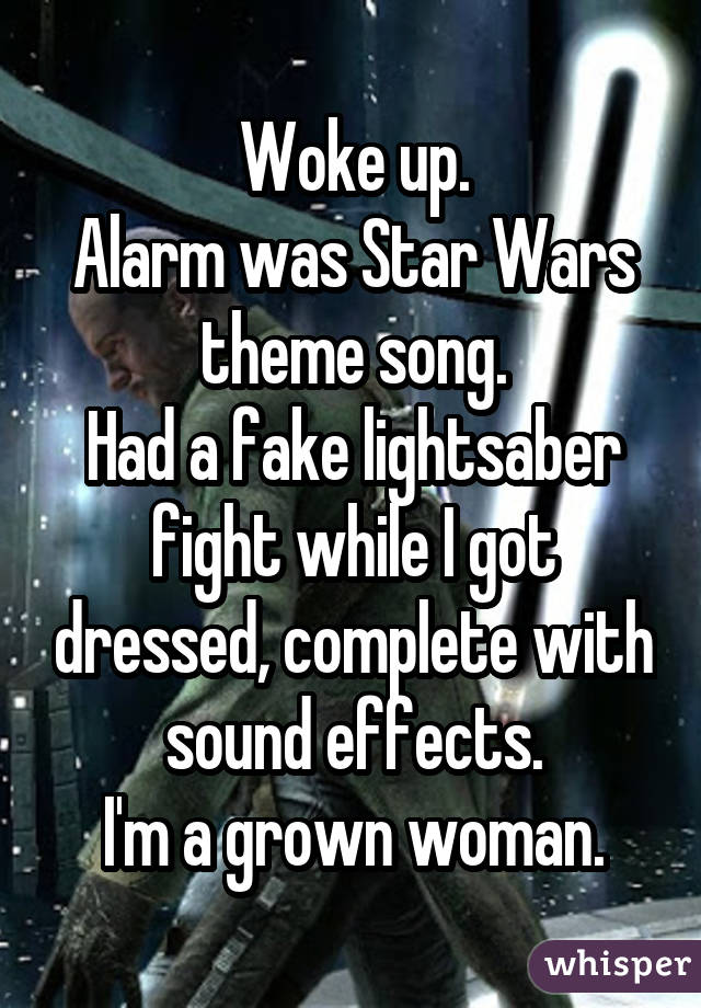 Woke up. Alarm was Star Wars theme song. Had a fake lightsaber fight while I got dressed, complete with sound effects. I