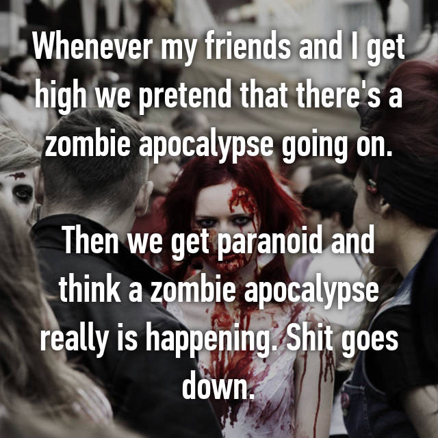 Whenever my friends and I get high we pretend that there's a zombie apocalypse going on.  Then we get paranoid and think a zombie apocalypse really is happening. Shit goes down.