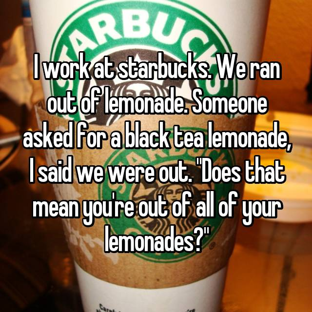"""I work at starbucks. We ran out of lemonade. Someone asked for a black tea lemonade, I said we were out. """"Does that mean you're out of all of your lemonades?"""" 😐"""