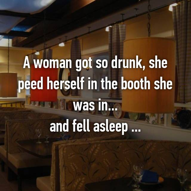 A woman got so drunk, she peed herself in the booth she was in... and fell asleep ...