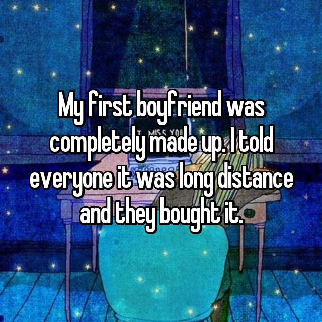 My first boyfriend was completely made up. I told everyone it was long distance and they bought it.