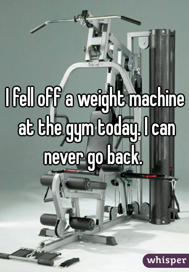 I fell off a weight machine at the gym today. I can never go back.