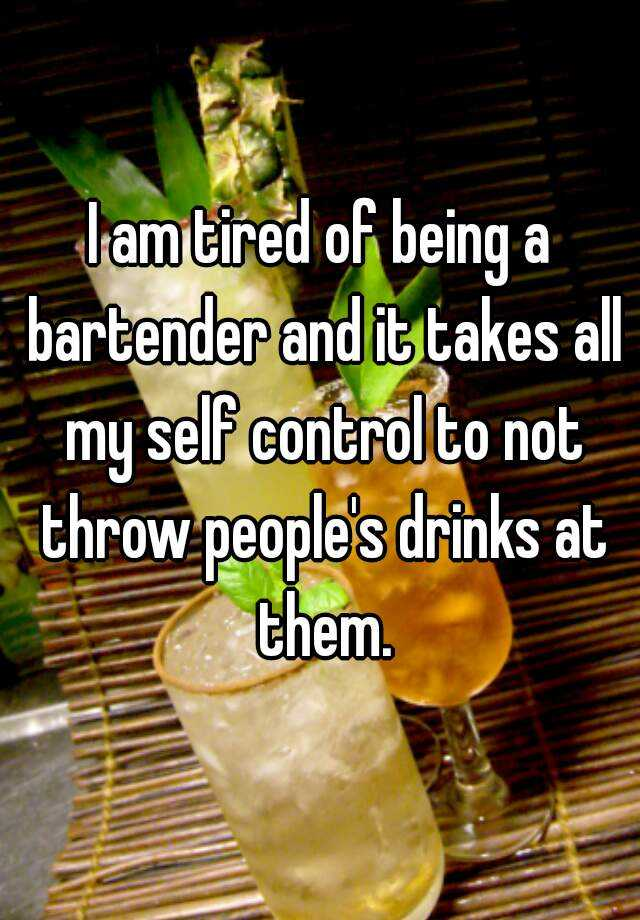 I am tired of being a bartender and it takes all my self control to not throw people