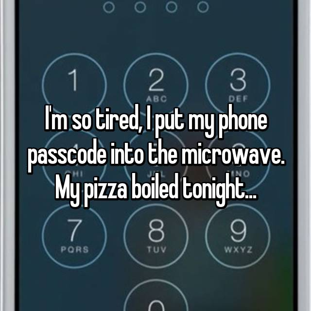I'm so tired, I put my phone passcode into the microwave. My pizza boiled tonight...