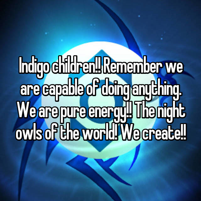 Indigo children!! Remember we are capable of doing anything. We are pure energy!! The night owls of the world! We create!!