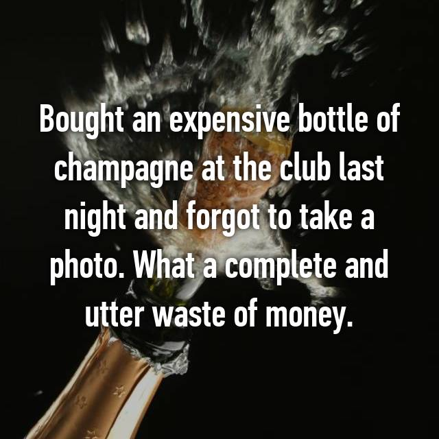 Bought an expensive bottle of champagne at the club last night and forgot to take a photo. What a complete and utter waste of money.