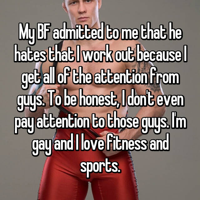 My BF admitted to me that he hates that I work out because I get all of the attention from guys. To be honest, I don't even pay attention to those guys. I'm gay and I love fitness and sports.