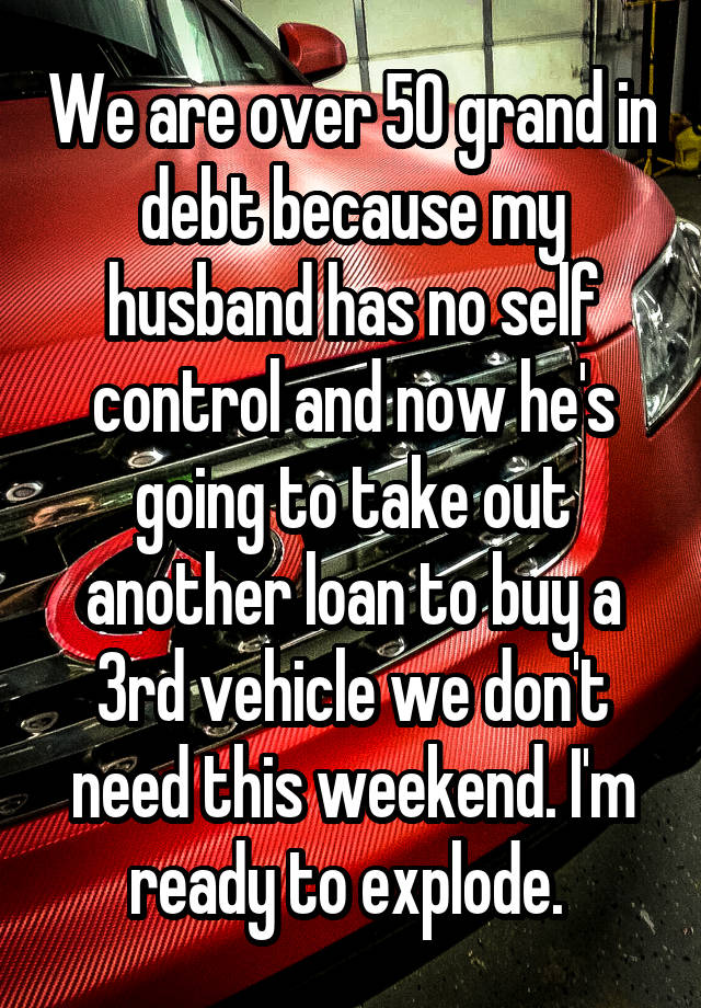 We are over 50 grand in debt because my husband has no self control and now he