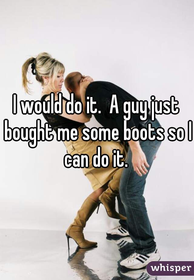 I would do it.  A guy just bought me some boots so I can do it.