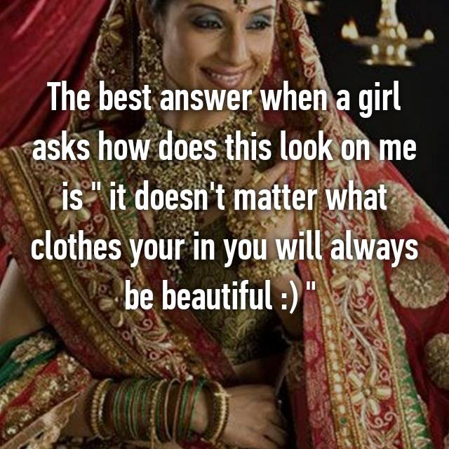 "The best answer when a girl asks how does this look on me is "" it doesn't matter what clothes your in you will always be beautiful :) """