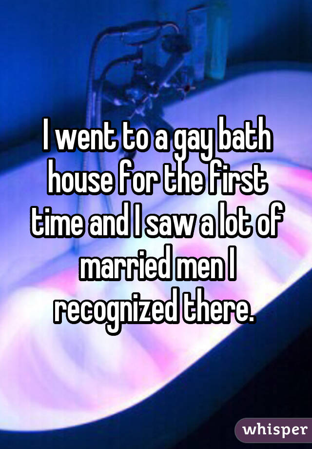 I went to a gay bath house for the first time and I saw a lot of married men I recognized there.