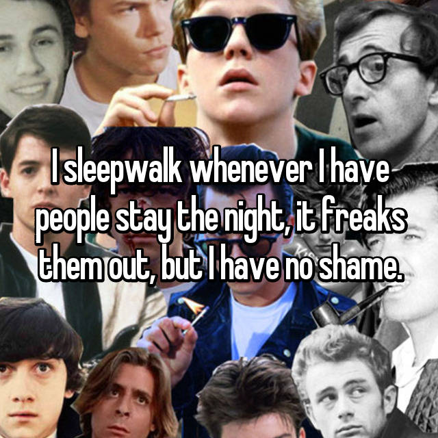 I sleepwalk whenever I have people stay the night, it freaks them out, but I have no shame.