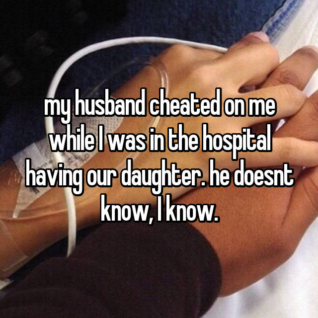 my husband cheated on me while I was in the hospital having our daughter. he doesnt know, I know.