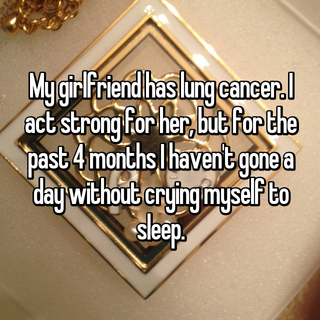 My girlfriend has lung cancer. I act strong for her, but for the past 4 months I haven't gone a day without crying myself to sleep.