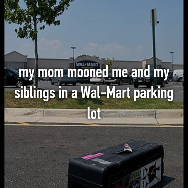 my mom mooned me and my siblings in a Wal-Mart parking lot