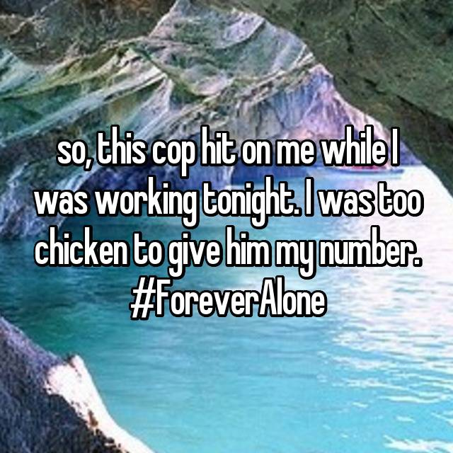 so, this cop hit on me while I was working tonight. I was too chicken to give him my number. #ForeverAlone