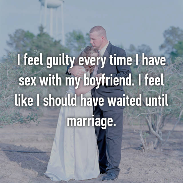 I feel guilty every time I have sex with my boyfriend. I feel like I should have waited until marriage.